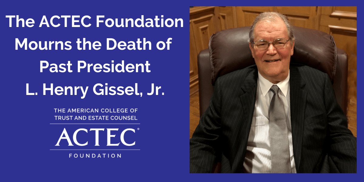 The ACTEC Foundation Mourns the Death of Past President L. Henry Gissel, Jr.
